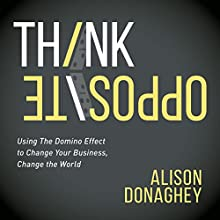 Think Opposite: Using the Domino Effect to Change Your Business, Change the World | Livre audio Auteur(s) : Alison Donaghey Narrateur(s) : Alison Donaghey