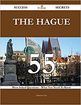 The Hague 55 Success Secrets: 55 Most Asked Questions On The Hague - What You Need To Know