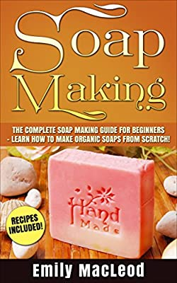 Soap Making: Soap Making Guide for Beginners - Learn How to Make Organic Soaps from Scratch! Recipes Included! (Soap Making for Beginners, Soap Making)