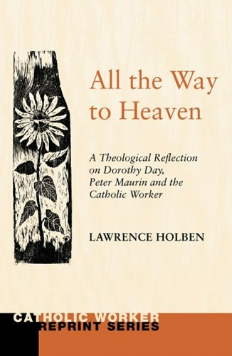 All the Way to Heaven: A Theological Reflection on Dorothy Day, Peter Maurin and the Catholic Worker (Catholic Worker Reprint), Lawrence Holben