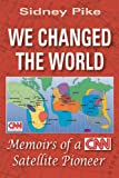 Sidney Pike We Changed the World: Memoirs of a CNN Satellite Pioneer