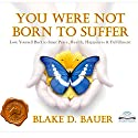 You Were Not Born to Suffer: Love Yourself Back to Inner Peace, Health, Happiness & Fulfillment Audiobook by Blake D. Bauer Narrated by Blake D. Bauer