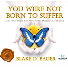 You Were Not Born to Suffer: Love Yourself Back to Inner Peace, Health, Happiness & Fulfillment (       UNABRIDGED) by Blake D. Bauer Narrated by Blake D. Bauer