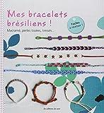 Mes bracelets brésiliens ! : Macramé, perles tissées, tressés... Faciles à réaliser !