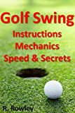 Golf Swing Instructions, Mechanics, Speed and Secrets