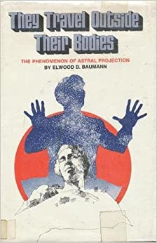 They travel outside their bodies: The phenomenon of astral projection, Baumann, Elwood D