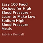 Easy 100 Food Recipes for High Blood Pressure: Learn to Make Low Sodium High Blood Pressure Meals | Sabrina Kendall