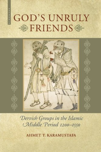 God's Unruly Friends: Dervish Groups in the Islamic Middle Period 1200-1550