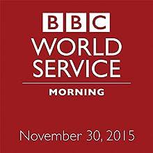 November 30, 2015: Morning  by  BBC Newshour Narrated by Owen Bennett-Jones, Lyse Doucet, Robin Lustig, Razia Iqbal, James Coomarasamy, Julian Marshall