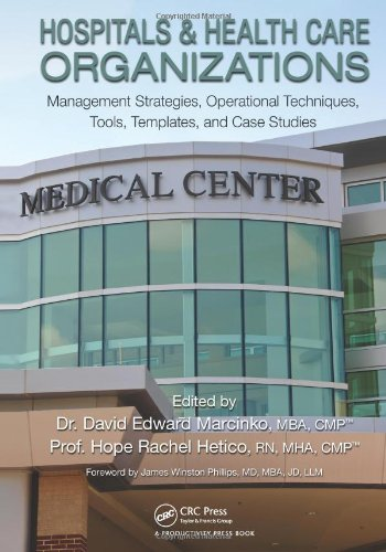 Hospitals &amp; Healthcare Organizations: Management Strategies, Operational Techniques, Tools, Templates and Case Studies