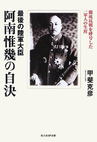 最後の陸軍大臣阿南惟幾の自決―徹底抗戦を呼号した一軍人の生涯 (光人社NF文庫)