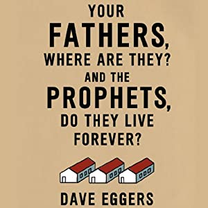 Your Fathers, Where Are They? And the Prophets, Do They Live Forever? | [Dave Eggers]