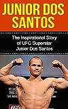 Junior dos Santos: The Inspirational Story of UFC Superstar Junior dos Santos (Junior dos Santos Unauthorized Biography, Brazil, MMA, UFC Books) (English Edition)