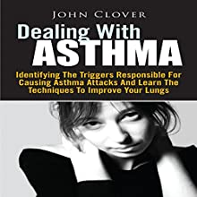 Dealing with Asthma: Identifying the Triggers Responsible for Causing Asthma Attacks and Learn the Techniques to Improve Your Lungs (       UNABRIDGED) by John Clover Narrated by Steve Ryan