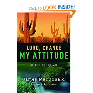 Lord, Change My Attitude: Before It's Too Late [Paperback] — by James MacDonald (Author), Erwin Lutzer (Foreword)