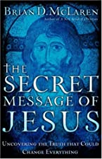 The Secret Message of Jesus Uncovering the Truth that Could Change by Brian D. McLaren