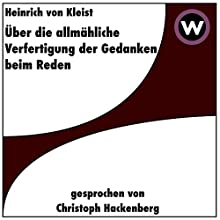 Über die allmähliche Verfertigung der Gedanken beim Reden Hörbuch von Heinrich von Kleist Gesprochen von: Christoph Hackenberg