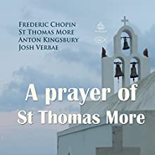 A Prayer of St Thomas More Performance Auteur(s) : Frederic Chopin, St Thomas More, Anton Kingsbury Narrateur(s) : Josh Verbae