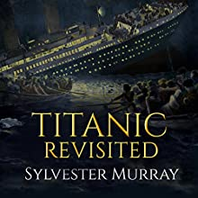 Titanic Revisited Audiobook by Sylvester Murray Narrated by Ian King