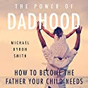 The Power of Dadhood: How to Become the Father Your Child Needs (       UNABRIDGED) by Michael Smith Narrated by Craig Beck