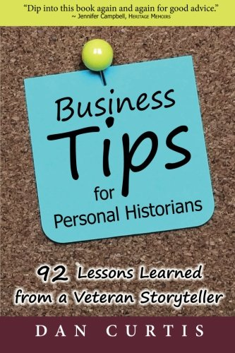 Business Tips for Personal Historians: 92 Lessons Learned from a Veterans Storyteller