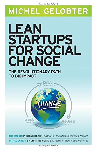Lean Startups for Social Change: The Revolutionary Path to Big Impact, by Michel Gelobter