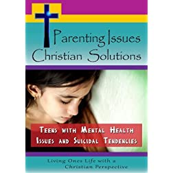 Parenting Issues, Christian Solutions: Teens with Mental Health Issues and Suicidal Tendencies