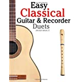 Easy Classical Guitar & Recorder Duets: Featuring music of Bach, Mozart, Beethoven, Wagner and others. For Classical Guitar and Soprano Recorder. In Standard Notation and Tablature.by Javier Marc�