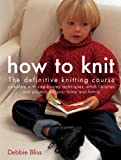 How to Knit: The Definitive Knitting Course Complete with Step-by-step Techniques, Stitch Libraries and Projects for Your Home and Family