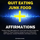 Quit Eating Junk Food Affirmations: Positive Daily Affirmations for Junk Food Savvies to Stop the Intake of These Products Using the Law of Attraction, Self-Hypnosis, Guided Meditation