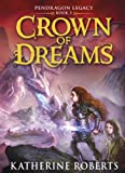 Crown of Dreams (Pendragon Legacy Book Three)