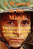 A Wound in the Mind: The Court-Martial of Lance Corporal Cachora, USMC