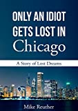 Only an Idiot Gets Lost in Chicago: A Story of Lost Dreams