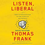 Listen, Liberal: Or, What Ever Happened to the Party of the People? | Thomas Frank
