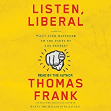 Listen, Liberal: Or, What Ever Happened to the Party of the People? Audiobook by Thomas Frank Narrated by Thomas Frank
