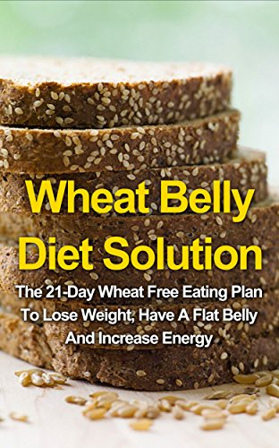 Wheat Belly Diet Solution: The 21-Day Wheat Free Eating Plan To Lose Weight, Have A Flat Belly And Increase Energy by Laura Springfield