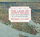 Michael Layland The Land of Heart's Delight: Early Maps and Charts of Vancouver Island