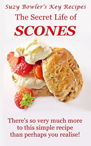 The Secret Life Of Scones: There'S So Very Much More To This Simple Recipe Than Perhaps You Realise! (Suzy Bowler'S Key Recipes Book 4)