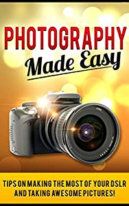 Photography Made Easy: Tips on making the most of your DSLR and taking awesome pictures!