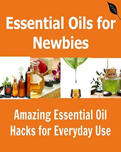 Essential Oils for Newbies: Amazing Essential Oil Hacks for Everyday Use: (Essential Oils, Essential Oil for Beginners, Essential Oils Hacks) by Elham Monariza