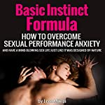 Basic Instinct Formula: How to Overcome Sexual Performance Anxiety and Have a Mind-Blowing Sex Life Just Like It Was Designed by Nature | Leon Miklai
