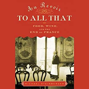 Au Revoir to All That: Food, Wine, and the End of France | [Michael Steinberger]