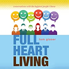 Full Heart Living: Conversations with the Happiest People I Know Audiobook by Tom Glaser Narrated by Tom Glaser