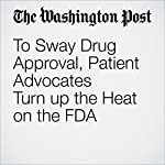 To Sway Drug Approval, Patient Advocates Turn up the Heat on the FDA | Carolyn Y. Johnson