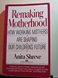 Remaking Motherhood: How Working Mothers Are Shaping Our Children's Future (0449903001) by Shreve, Anita