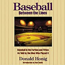 Baseball between the Lines: Baseball in the Forties and Fifties as Told by the Men Who Played It (       UNABRIDGED) by Donald Honig Narrated by Ben Bartolone