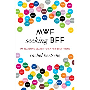 MWF Seeking BFF: My Yearlong Search for a New Best Friend | [Rachel Bertsche]