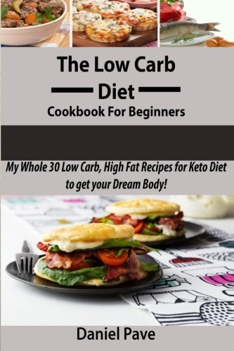 The  Low Carb Diet  Cookbook For Beginners: My Whole 30 Low Carb, High Fat Recipes for Keto Diet to get your Dream Body! by Daniel Pave