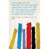 Outlines of the History of the English Language for the Use of the Junior Classes in Colleges and the Classes...