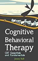 Cognitive Behavioral Therapy: CBT Essentials and Fundamentals: A Practical Guide to CBT and Modern Psychology: Applied Psychology - CBT (English Edition)